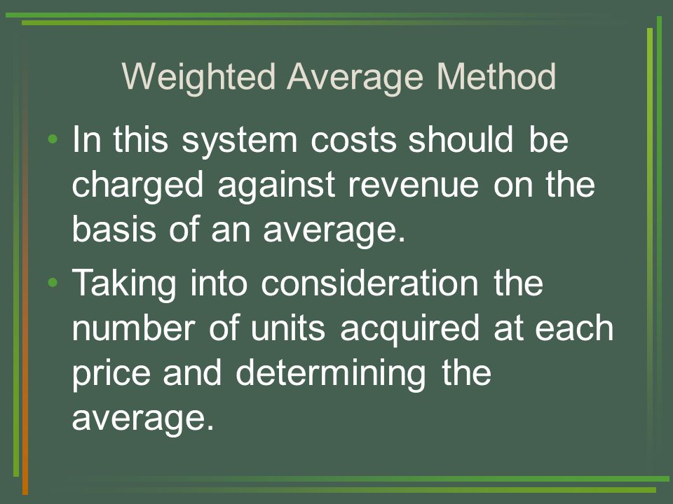 Weighted Average Method In this system costs should be charged against revenue on the basis of an average.