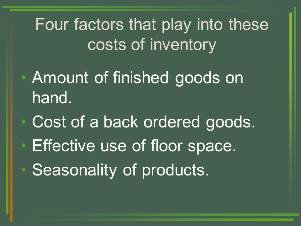 Four factors that play into these costs of inventory Amount of finished goods on hand.