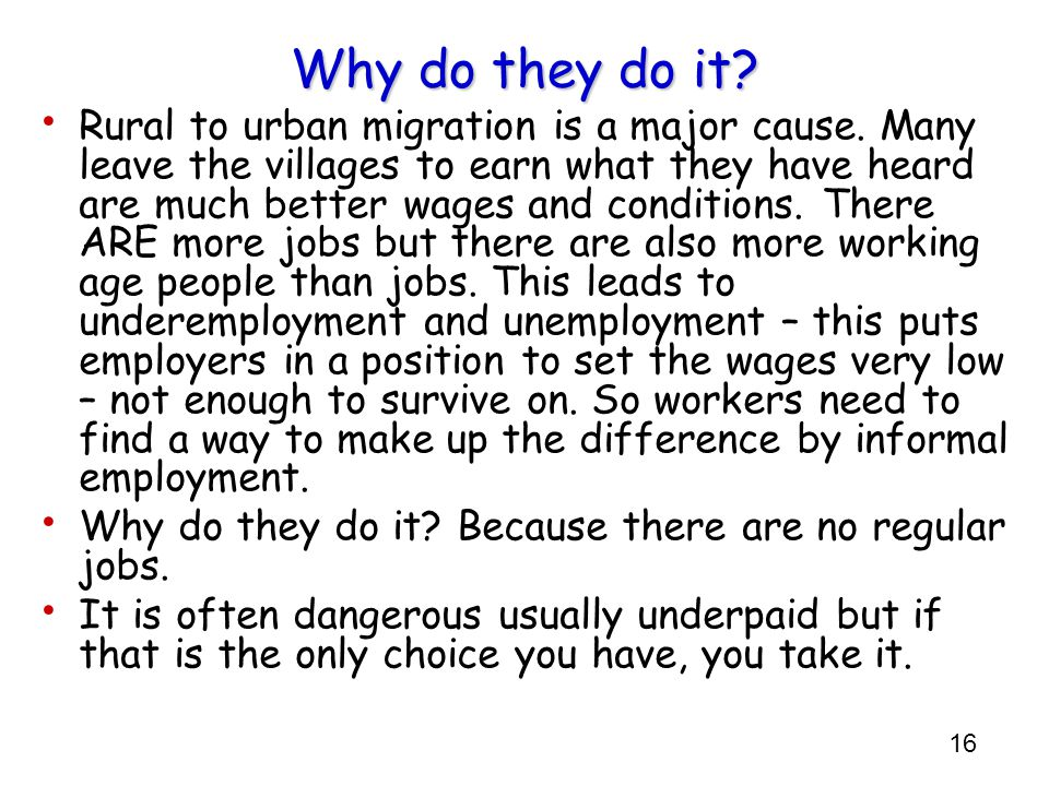 16 Why do they do it? Rural to urban migration is a major cause. Many leave the villages to earn what they have heard are much better wages and condit