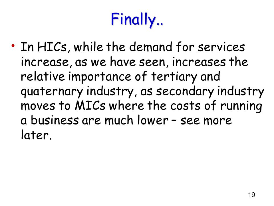 19 Finally.. In HICs, while the demand for services increase, as we have seen, increases the relative importance of tertiary and quaternary industry,