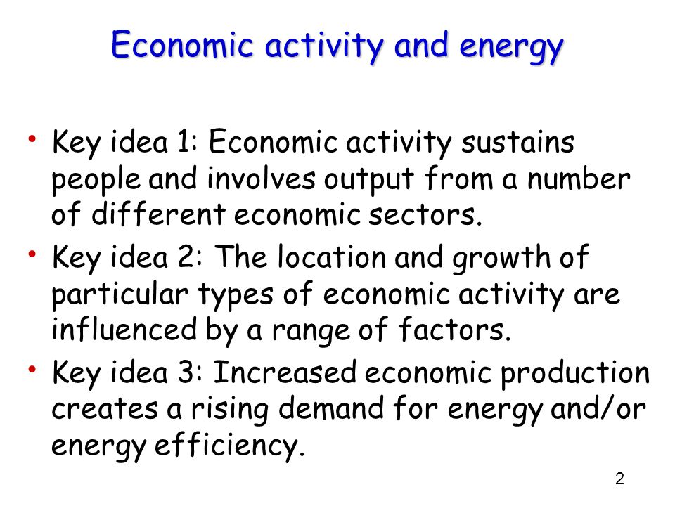 2 Key idea 1: Economic activity sustains people and involves output from a number of different economic sectors. Key idea 2: The location and growth o
