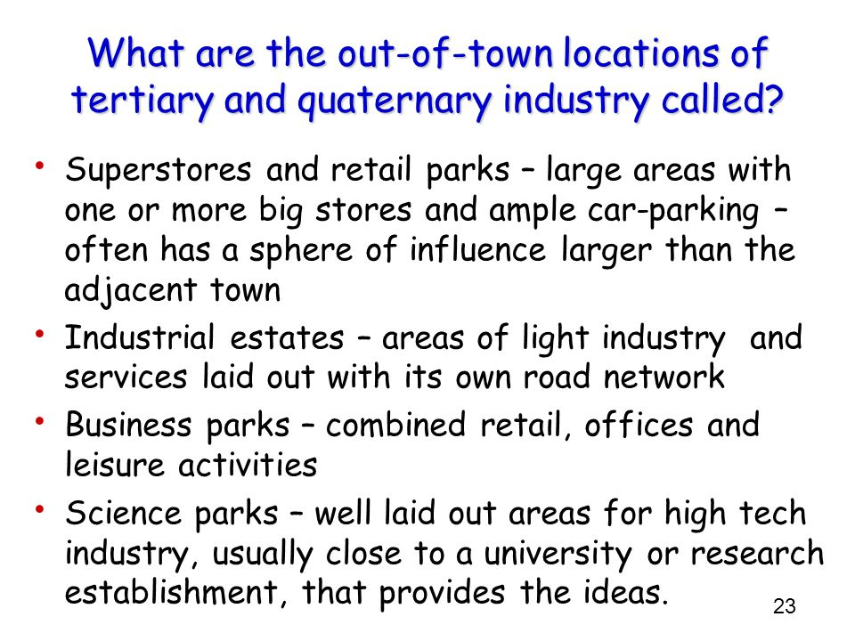 23 What are the out-of-town locations of tertiary and quaternary industry called? Superstores and retail parks – large areas with one or more big stor