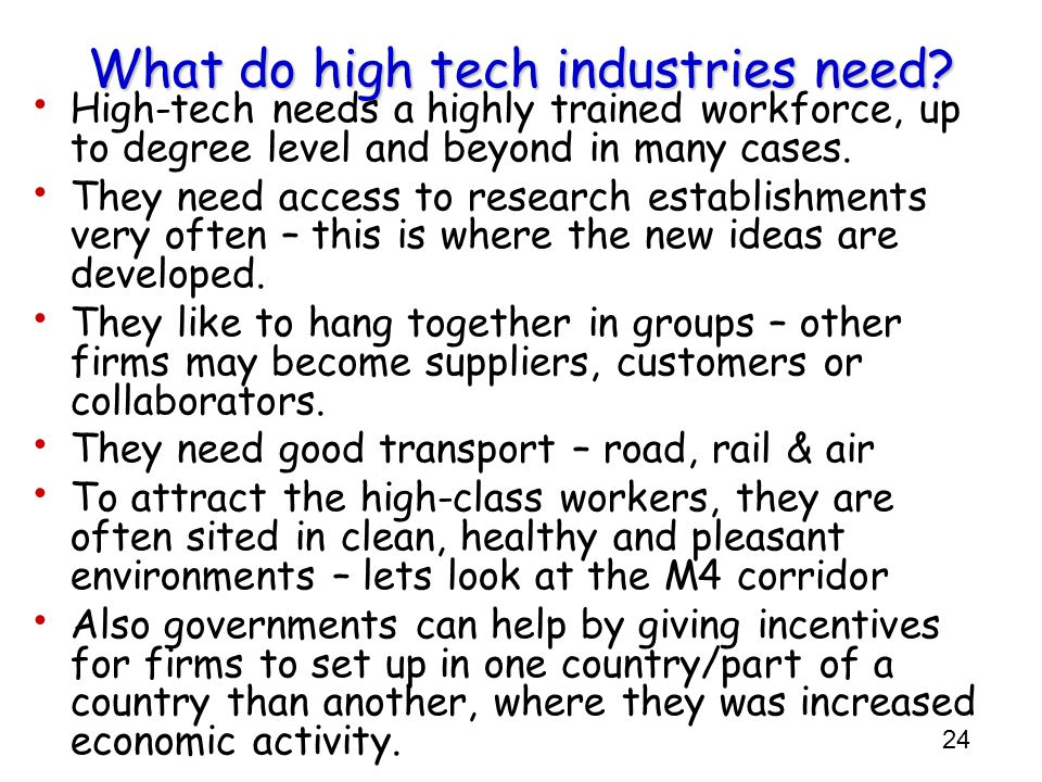 24 What do high tech industries need? High-tech needs a highly trained workforce, up to degree level and beyond in many cases. They need access to res