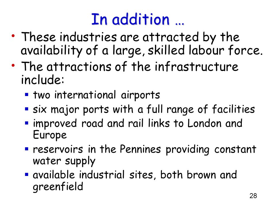 28 In addition … These industries are attracted by the availability of a large, skilled labour force. The attractions of the infrastructure include: 
