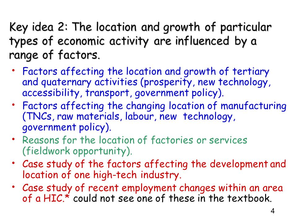 4 Key idea 2: The location and growth of particular types of economic activity are influenced by a range of factors. Factors affecting the location an