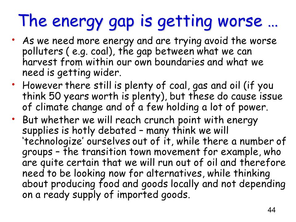 44 The energy gap is getting worse … As we need more energy and are trying avoid the worse polluters ( e.g. coal), the gap between what we can harvest