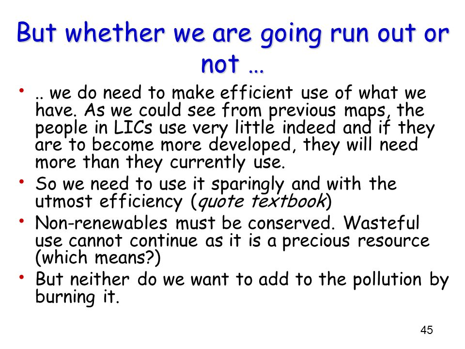 45 But whether we are going run out or not …..we do need to make efficient use of what we have.