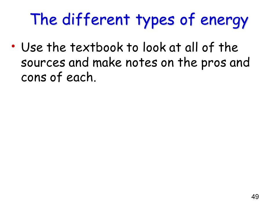 49 The different types of energy Use the textbook to look at all of the sources and make notes on the pros and cons of each.