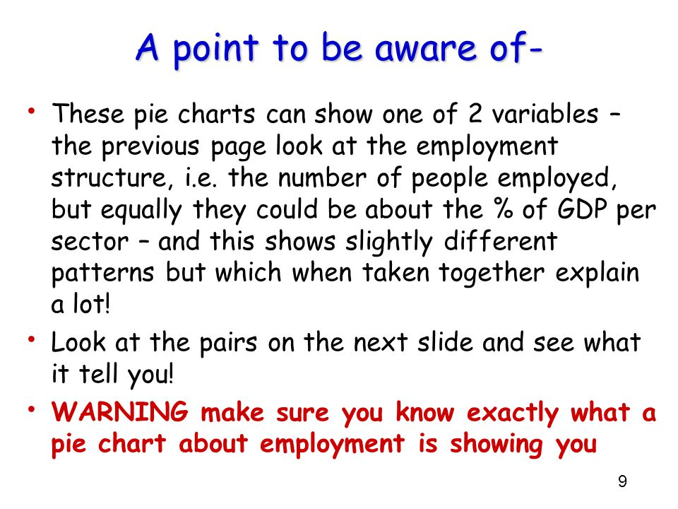 9 A point to be aware of- These pie charts can show one of 2 variables – the previous page look at the employment structure, i.e. the number of people