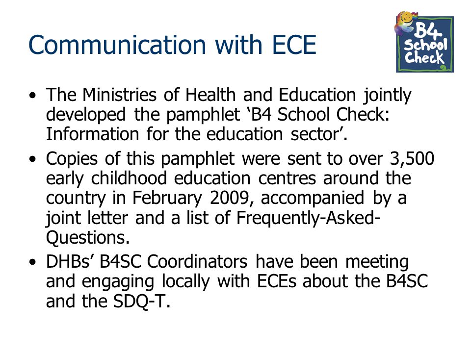 Communication with ECE The Ministries of Health and Education jointly developed the pamphlet 'B4 School Check: Information for the education sector'.