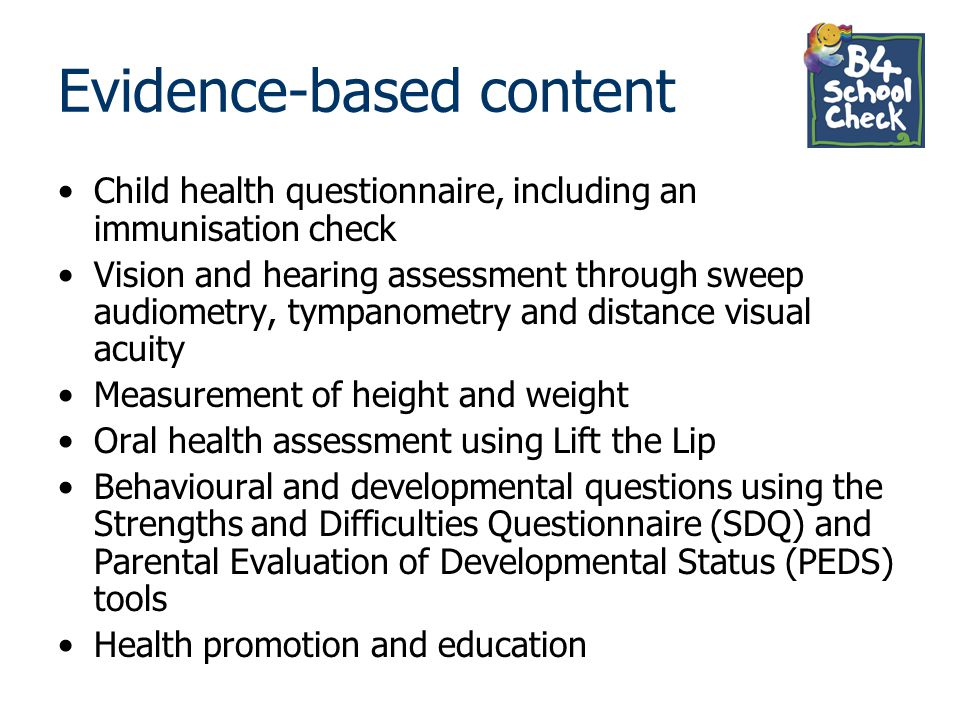 Evidence-based content Child health questionnaire, including an immunisation check Vision and hearing assessment through sweep audiometry, tympanometr