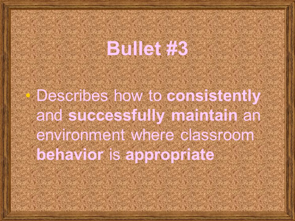 Bullet #3 Describes how to consistently and successfully maintain an environment where classroom behavior is appropriate