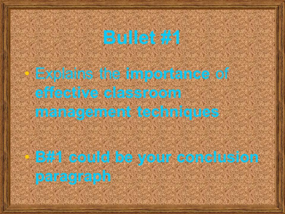Bullet #1 Explains the importance of effective classroom management techniques B#1 could be your conclusion paragraph