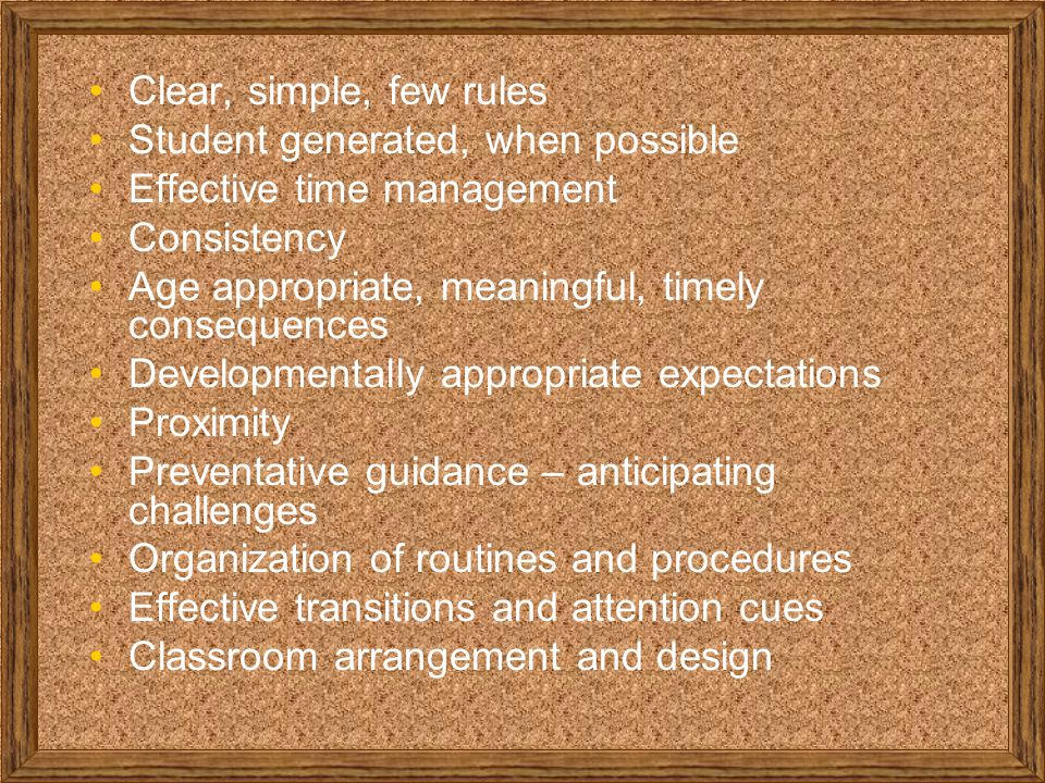 Clear, simple, few rules Student generated, when possible Effective time management Consistency Age appropriate, meaningful, timely consequences Developmentally appropriate expectations Proximity Preventative guidance – anticipating challenges Organization of routines and procedures Effective transitions and attention cues Classroom arrangement and design