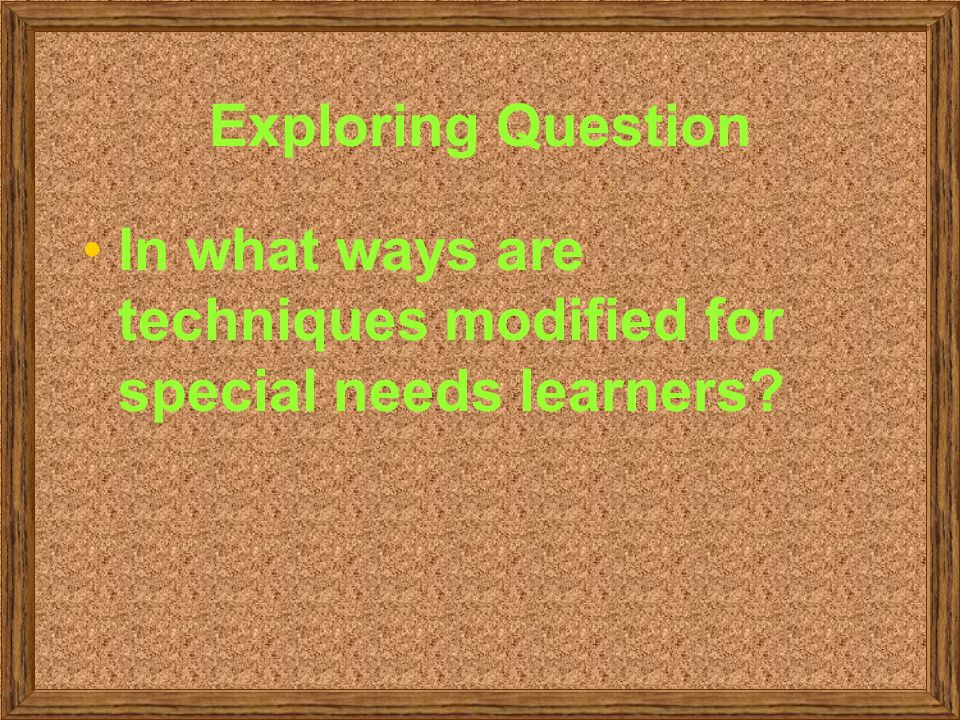 Exploring Question In what ways are techniques modified for special needs learners?
