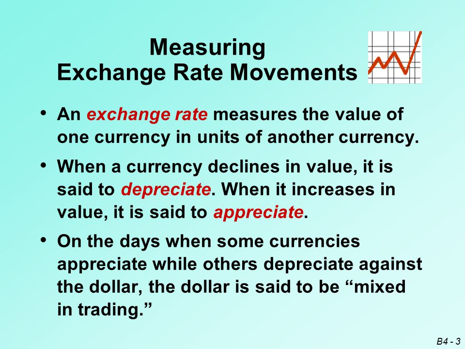 B4 - 3 Measuring Exchange Rate Movements An exchange rate measures the value of one currency in units of another currency. When a currency declines in