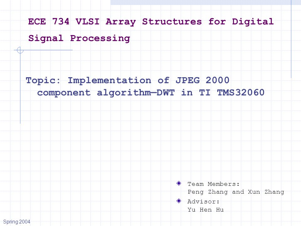 ECE 734 VLSI Array Structures for Digital Signal Processing Topic: Implementation of JPEG 2000 component algorithm—DWT in TI TMS32060 Team Members: Peng Zhang and Xun Zhang Advisor: Yu Hen Hu Spring 2004