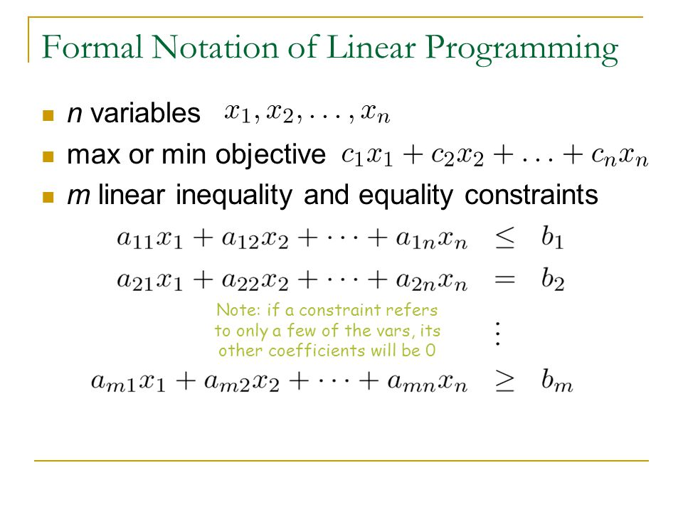 n variables max or min objective m linear inequality and equality constraints Formal Notation of Linear Programming Note: if a constraint refers to only a few of the vars, its other coefficients will be 0