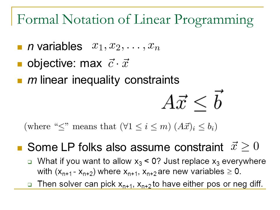 n variables objective: max m linear inequality constraints Some LP folks also assume constraint  What if you want to allow x 3 < 0.