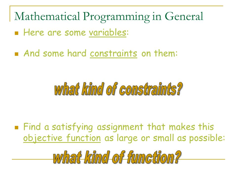 Mathematical Programming in General Here are some variables: And some hard constraints on them: Find a satisfying assignment that makes this objective function as large or small as possible: