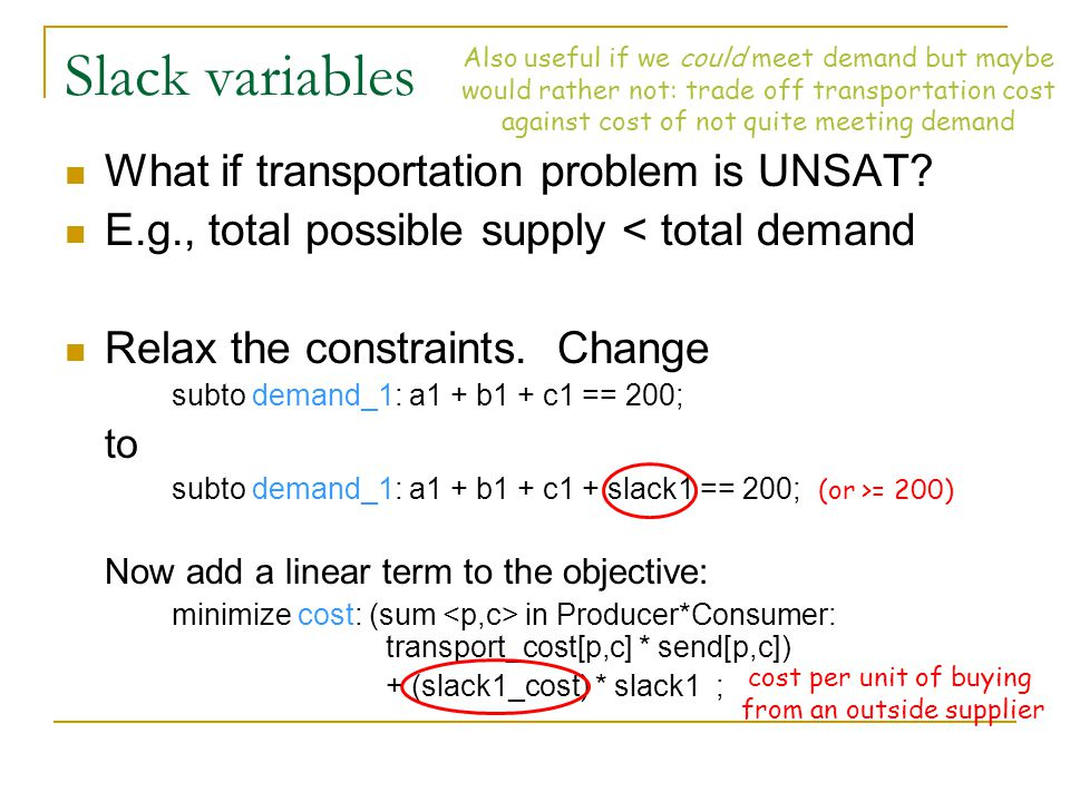 Slack variables What if transportation problem is UNSAT? E.g., total possible supply < total demand Relax the constraints. Change subto demand_1: a1 +