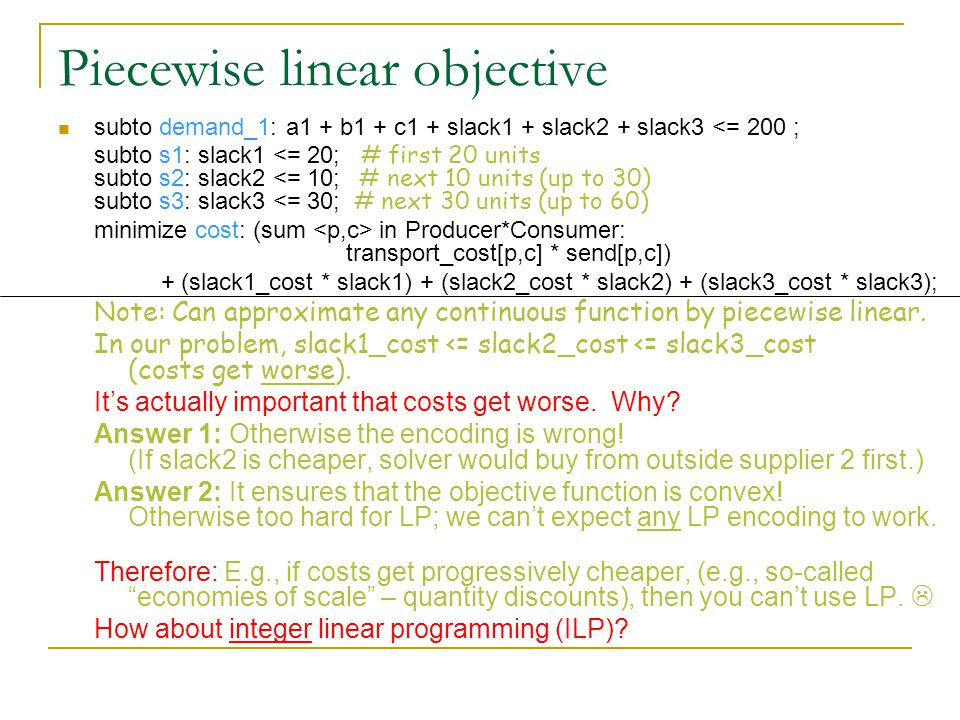 Piecewise linear objective subto demand_1: a1 + b1 + c1 + slack1 + slack2 + slack3 <= 200 ; subto s1: slack1 <= 20; # first 20 units subto s2: slack2 <= 10; # next 10 units (up to 30) subto s3: slack3 <= 30; # next 30 units (up to 60) minimize cost: (sum in Producer*Consumer: transport_cost[p,c] * send[p,c]) + (slack1_cost * slack1) + (slack2_cost * slack2) + (slack3_cost * slack3); Note: Can approximate any continuous function by piecewise linear.