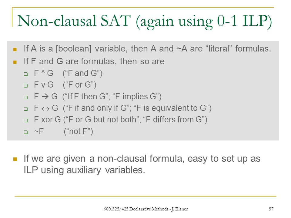 """600.325/425 Declarative Methods - J. Eisner 57 Non-clausal SAT (again using 0-1 ILP) If A is a [boolean] variable, then A and ~A are """"literal"""" formula"""