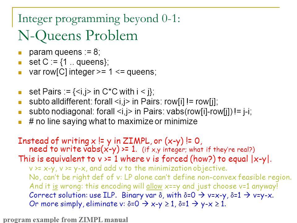 Integer programming beyond 0-1: N-Queens Problem param queens := 8; set C := {1.. queens}; var row[C] integer >= 1 <= queens; set Pairs := { in C*C wi