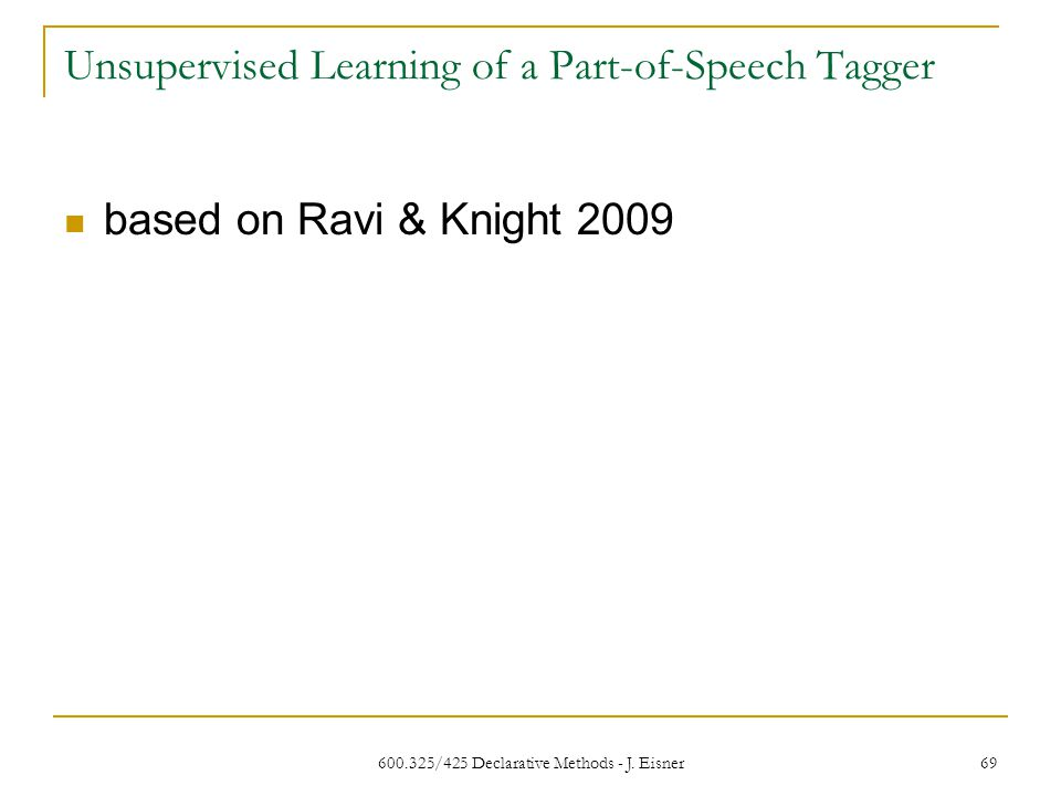 Unsupervised Learning of a Part-of-Speech Tagger 600.325/425 Declarative Methods - J.