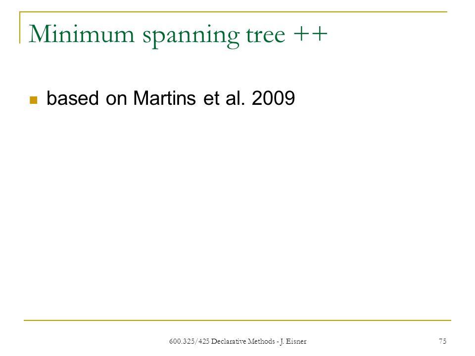 Minimum spanning tree ++ based on Martins et al. 2009 600.325/425 Declarative Methods - J. Eisner 75