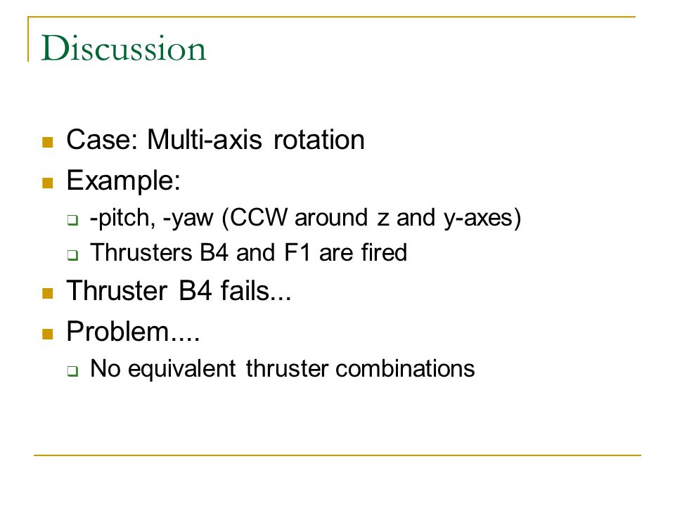 Discussion Case: Multi-axis rotation Example:  -pitch, -yaw (CCW around z and y-axes)  Thrusters B4 and F1 are fired Thruster B4 fails...