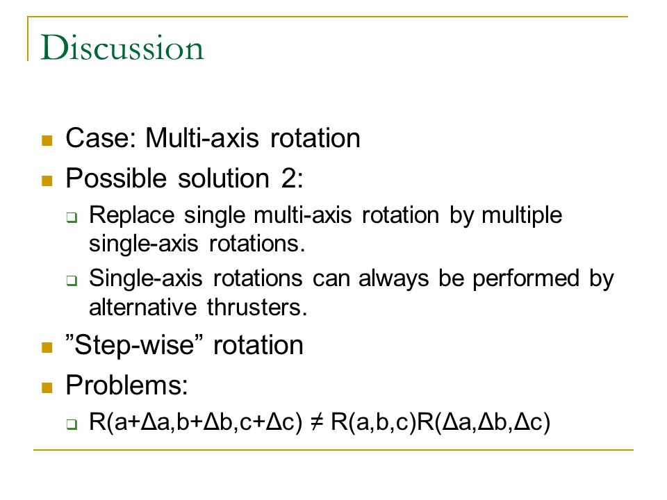 Discussion Case: Multi-axis rotation Possible solution 2:  Replace single multi-axis rotation by multiple single-axis rotations.