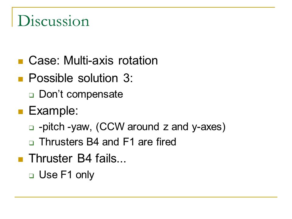 Discussion Case: Multi-axis rotation Possible solution 3:  Don't compensate Example:  -pitch -yaw, (CCW around z and y-axes)  Thrusters B4 and F1 are fired Thruster B4 fails...