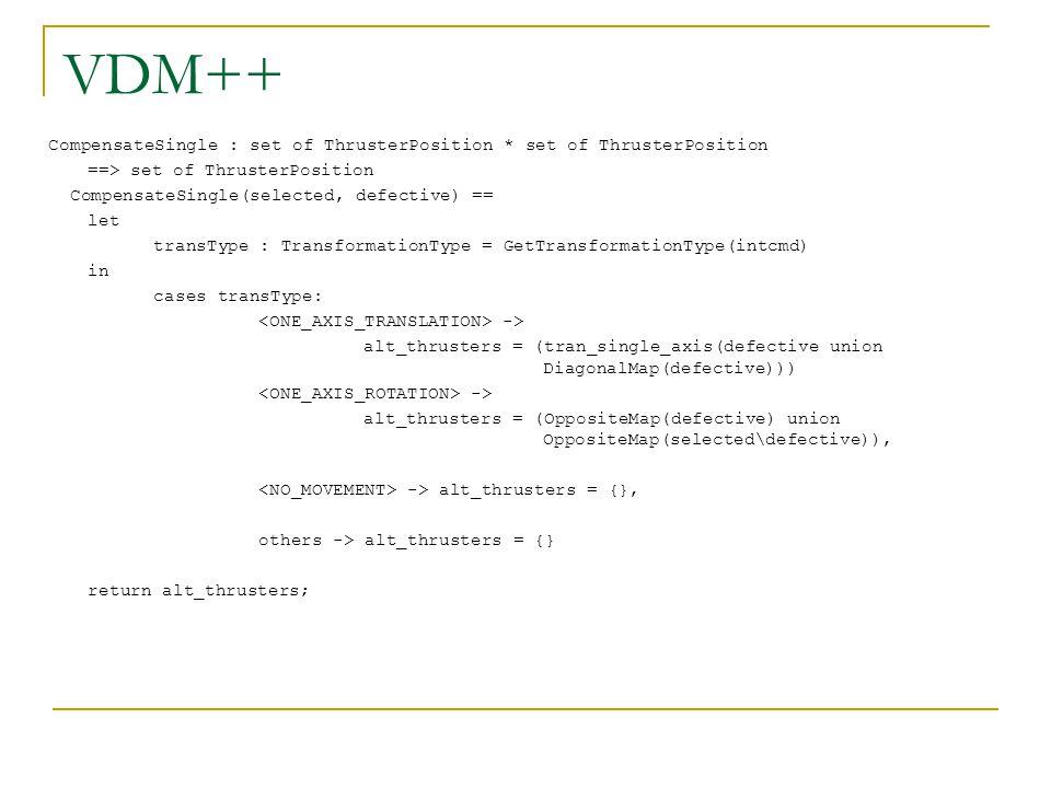 VDM++ CompensateSingle : set of ThrusterPosition * set of ThrusterPosition ==> set of ThrusterPosition CompensateSingle(selected, defective) == let transType : TransformationType = GetTransformationType(intcmd) in cases transType: -> alt_thrusters = (tran_single_axis(defective union DiagonalMap(defective))) -> alt_thrusters = (OppositeMap(defective) union OppositeMap(selected\defective)), -> alt_thrusters = {}, others -> alt_thrusters = {} return alt_thrusters;