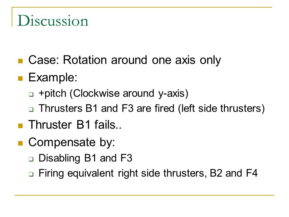 Discussion Case: Rotation around one axis only Example:  +pitch (Clockwise around y-axis)  Thrusters B1 and F3 are fired (left side thrusters) Thruster B1 fails..