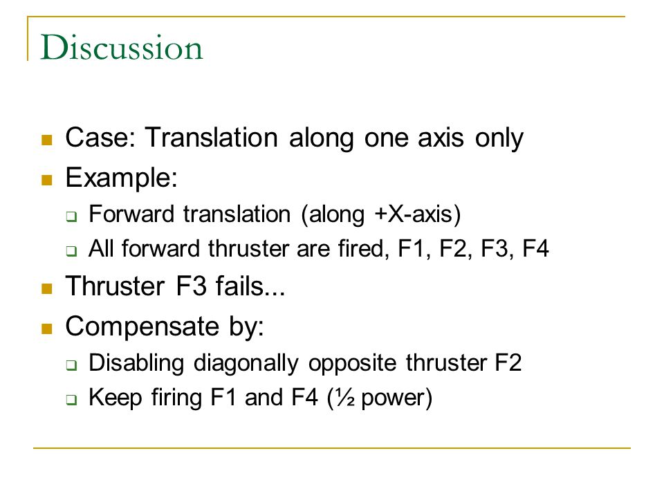 Discussion Case: Translation along one axis only Example:  Forward translation (along +X-axis)  All forward thruster are fired, F1, F2, F3, F4 Thruster F3 fails...
