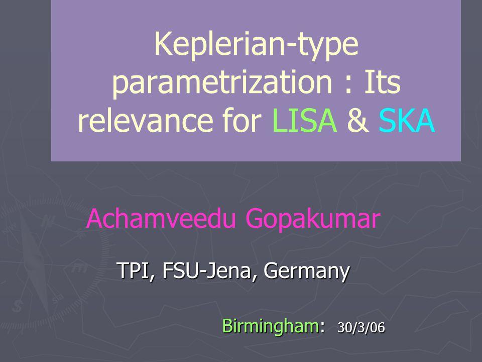 Keplerian-type parametrization : Its relevance for LISA & SKA Achamveedu Gopakumar TPI, FSU-Jena, Germany Birmingham: 30/3/06