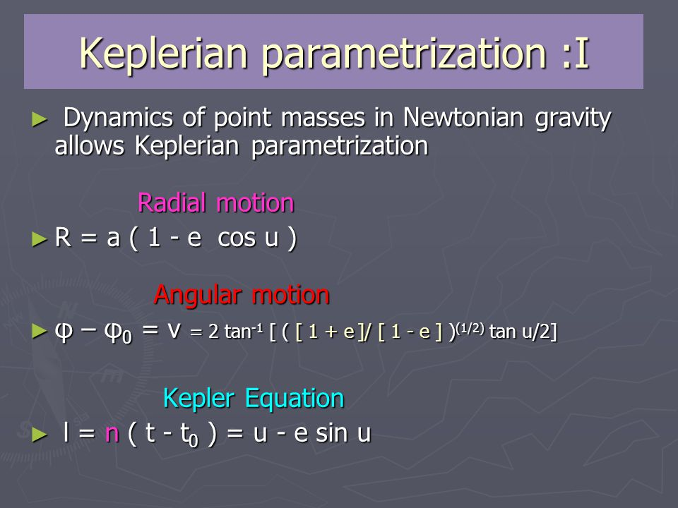 Keplerian parametrization :I ► Dynamics of point masses in Newtonian gravity allows Keplerian parametrization Radial motion ► R = a ( 1 - e cos u ) Angular motion ► φ – φ 0 = v = 2 tan -1 [ ( [ 1 + e ]/ [ 1 - e ] ) (1/2) tan u/2] Kepler Equation ► l = n ( t - t 0 ) = u - e sin u ► l = n ( t - t 0 ) = u - e sin u