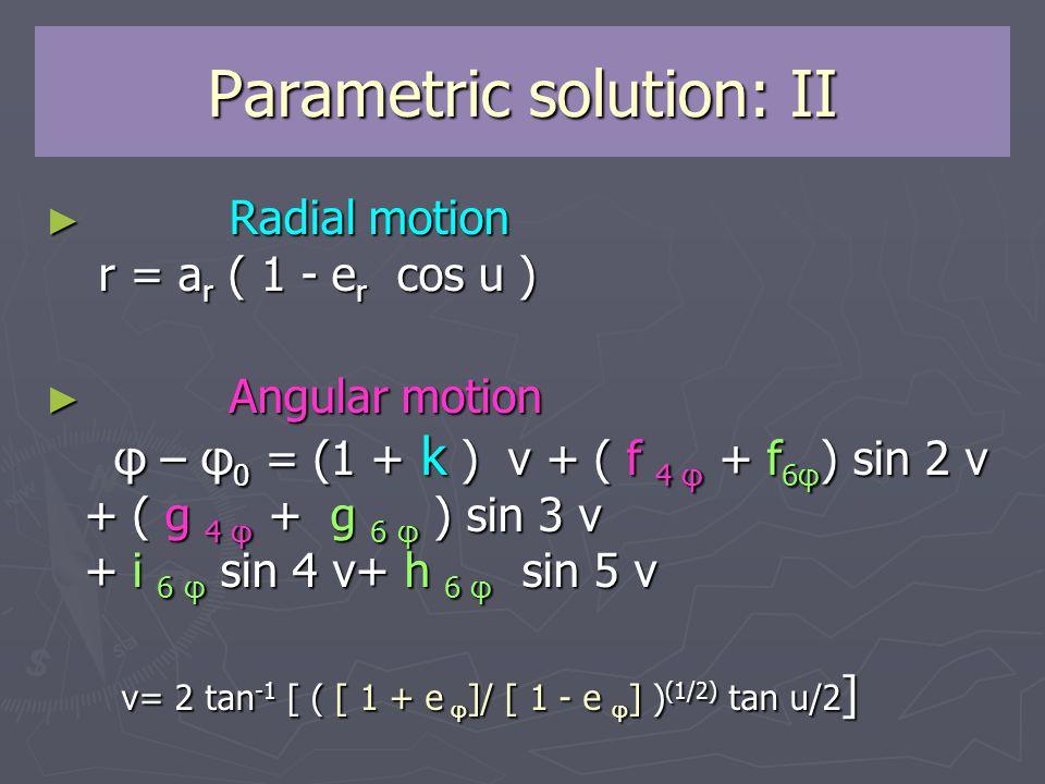 Parametric solution: II ► Radial motion r = a r ( 1 - e r cos u ) ► Angular motion φ – φ 0 = (1 + k ) v + ( f 4 φ + f 6φ ) sin 2 v + ( g 4 φ + g 6 φ ) sin 3 v + i 6 φ sin 4 v+ h 6 φ sin 5 v v= 2 tan -1 [ ( [ 1 + e φ ]/ [ 1 - e φ ] ) (1/2) tan u/2 ] v= 2 tan -1 [ ( [ 1 + e φ ]/ [ 1 - e φ ] ) (1/2) tan u/2 ]