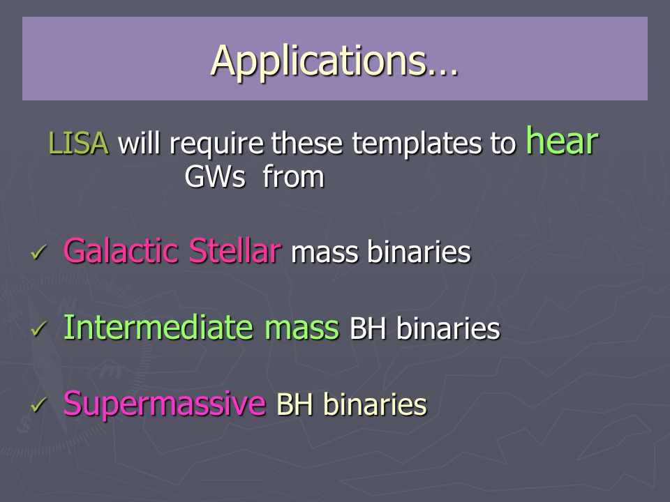 Applications… LISA will require these templates to hear GWs from LISA will require these templates to hear GWs from Galactic Stellar mass binaries Galactic Stellar mass binaries Intermediate mass BH binaries Intermediate mass BH binaries Supermassive BH binaries Supermassive BH binaries