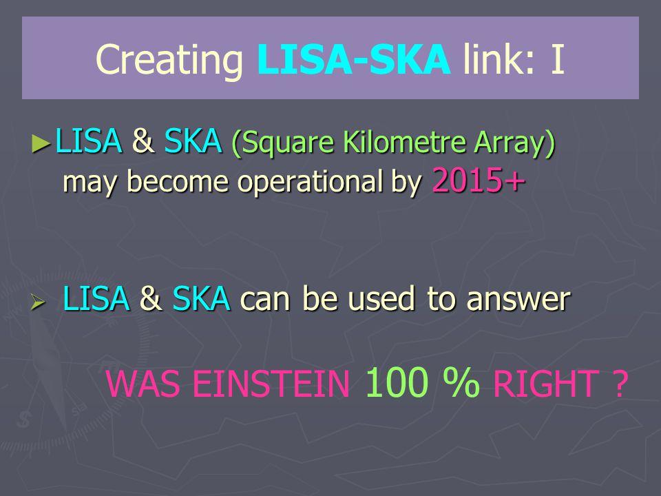 Creating LISA-SKA link: I ► LISA & SKA (Square Kilometre Array) may become operational by 2015+  LISA & SKA can be used to answer  LISA & SKA can be used to answer WAS EINSTEIN 100 % RIGHT
