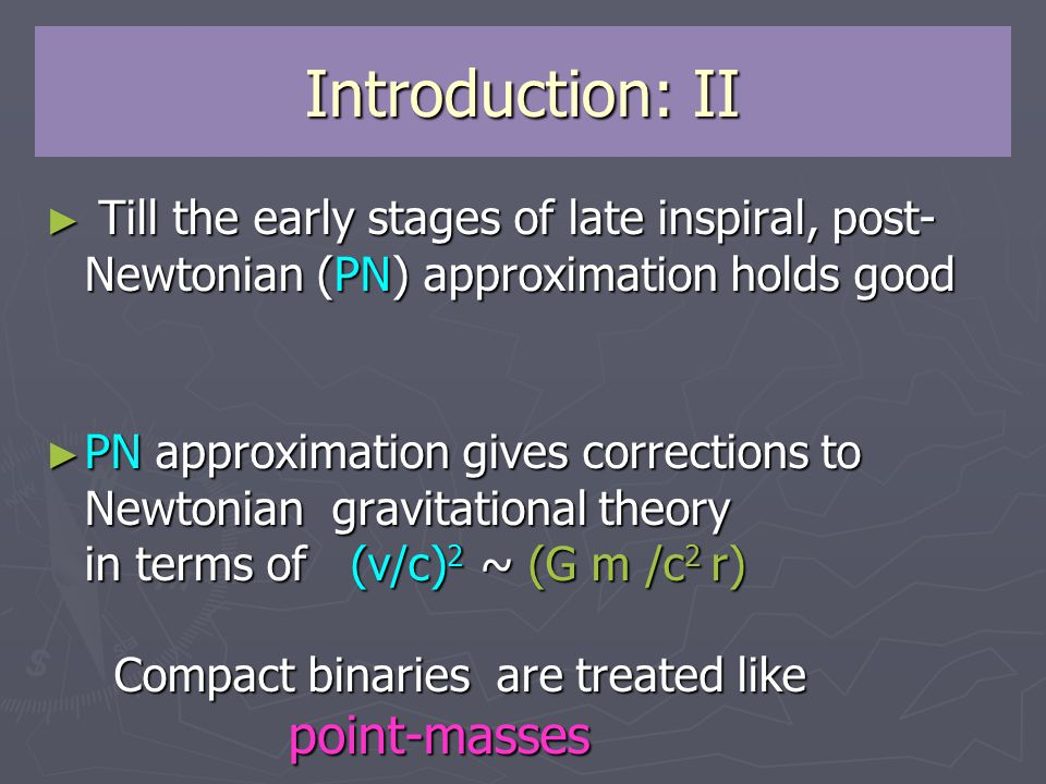 Introduction: II ► Till the early stages of late inspiral, post- Newtonian (PN) approximation holds good ► Till the early stages of late inspiral, post- Newtonian (PN) approximation holds good ► PN approximation gives corrections to Newtonian gravitational theory in terms of (v/c) 2 ~ (G m /c 2 r) Compact binaries are treated like point-masses