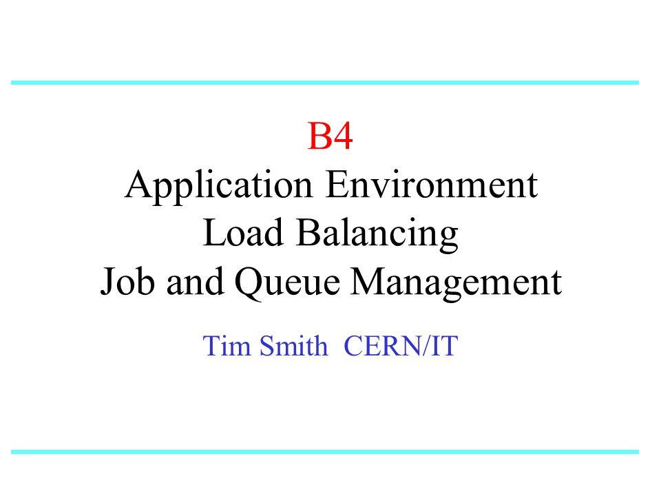 B4 Application Environment Load Balancing Job and Queue Management Tim Smith CERN/IT