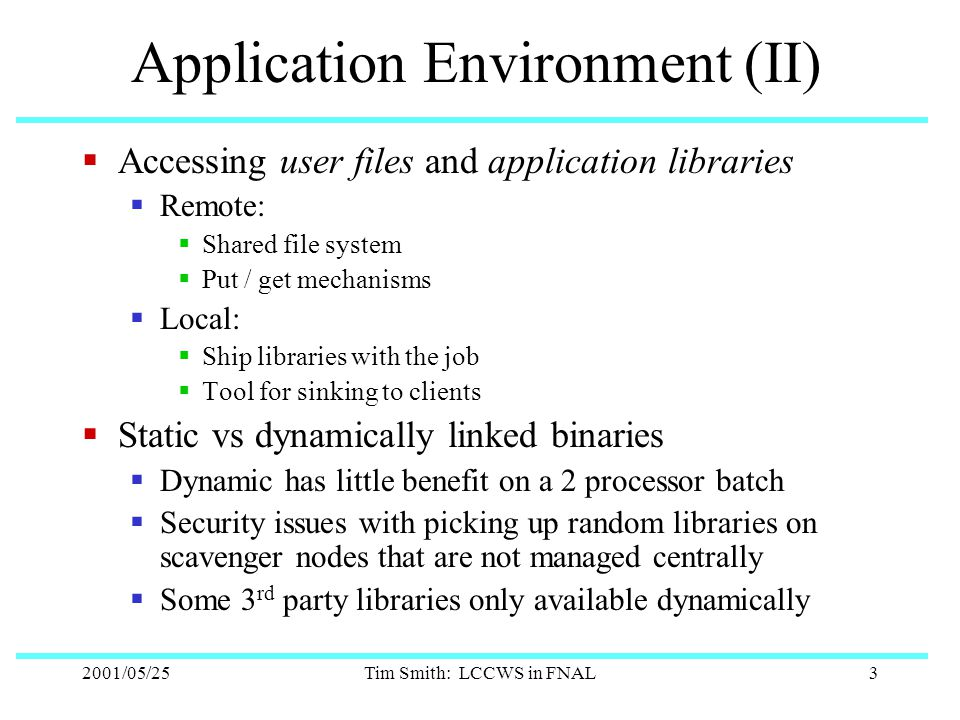 2001/05/25Tim Smith: LCCWS in FNAL3 Application Environment (II)  Accessing user files and application libraries  Remote:  Shared file system  Put / get mechanisms  Local:  Ship libraries with the job  Tool for sinking to clients  Static vs dynamically linked binaries  Dynamic has little benefit on a 2 processor batch  Security issues with picking up random libraries on scavenger nodes that are not managed centrally  Some 3 rd party libraries only available dynamically