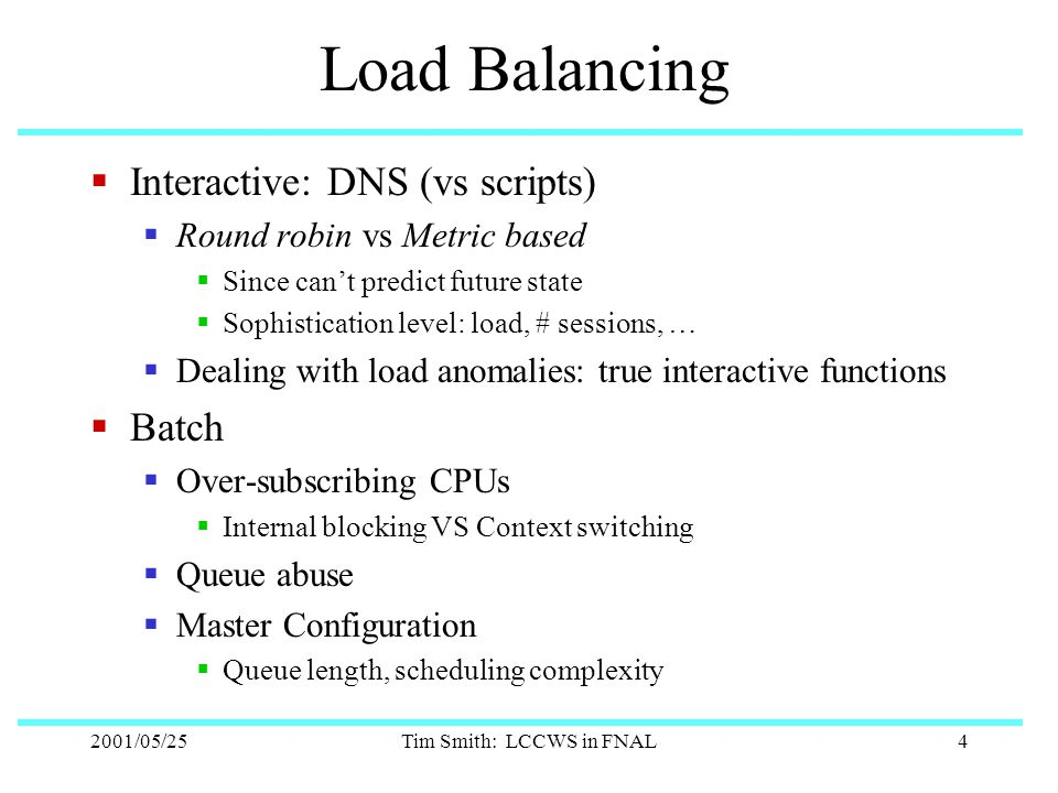 2001/05/25Tim Smith: LCCWS in FNAL4 Load Balancing  Interactive: DNS (vs scripts)  Round robin vs Metric based  Since can't predict future state  Sophistication level: load, # sessions, …  Dealing with load anomalies: true interactive functions  Batch  Over-subscribing CPUs  Internal blocking VS Context switching  Queue abuse  Master Configuration  Queue length, scheduling complexity