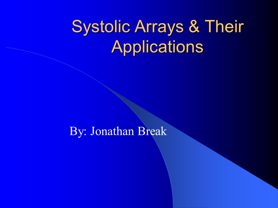 Systolic Arrays & Their Applications By: Jonathan Break