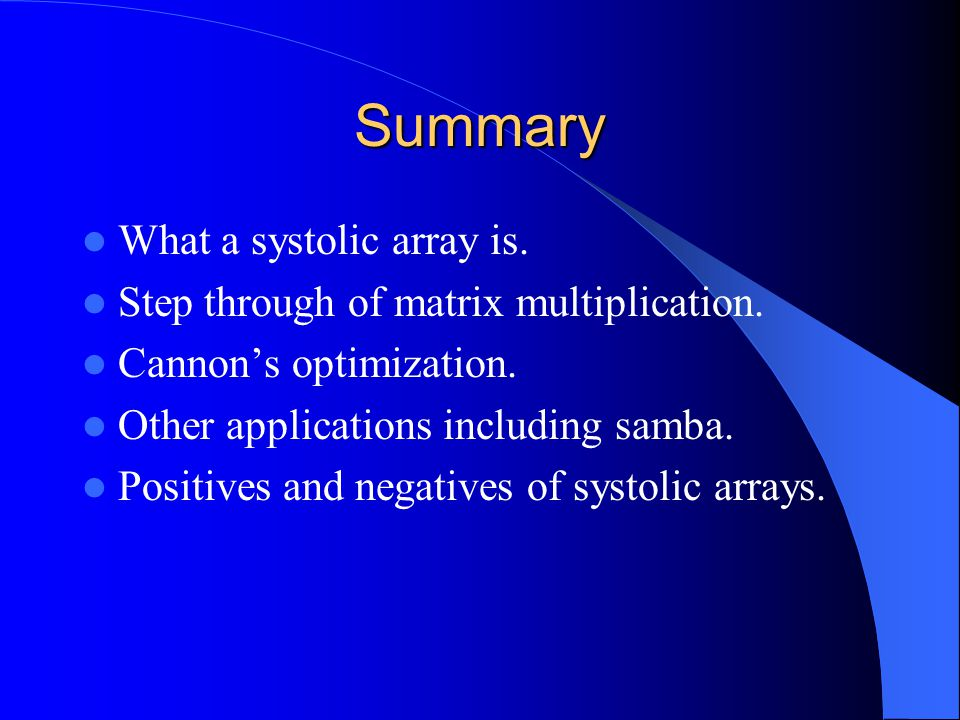 Summary What a systolic array is. Step through of matrix multiplication. Cannon's optimization. Other applications including samba. Positives and nega