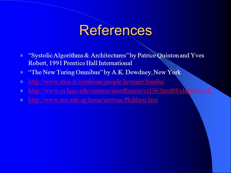 References Systolic Algorithms & Architectures by Patrice Quinton and Yves Robert, 1991 Prentice Hall International The New Turing Omnibus by A.K.