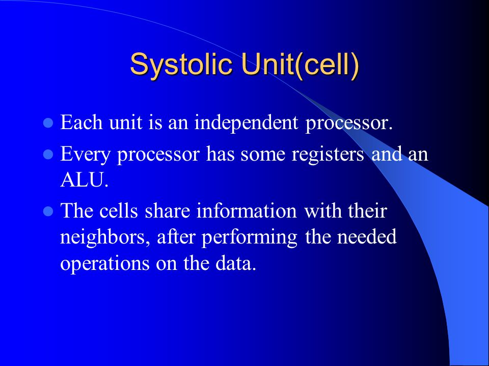 Systolic Unit(cell) Each unit is an independent processor. Every processor has some registers and an ALU. The cells share information with their neigh