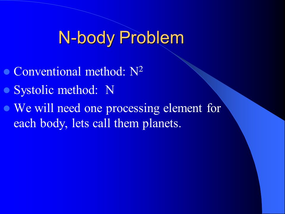 N-body Problem Conventional method: N 2 Systolic method: N We will need one processing element for each body, lets call them planets.